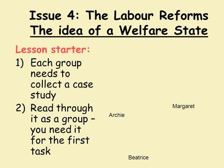 Issue 4: The Labour Reforms The idea of a Welfare State Lesson starter: 1)Each group needs to collect a case study 2)Read through it as a group – you need.
