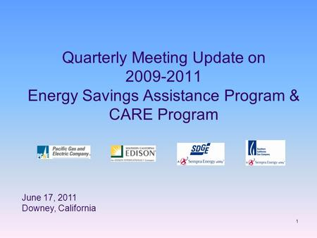 1 Quarterly Meeting Update on 2009-2011 Energy Savings Assistance Program & CARE Program June 17, 2011 Downey, California.