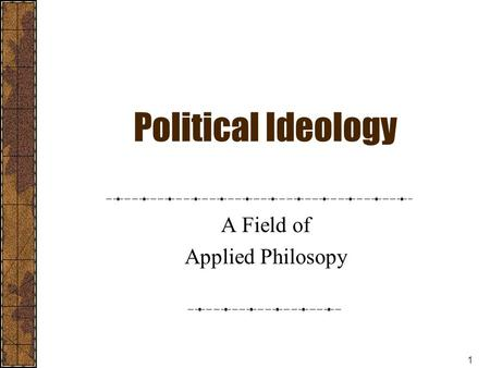 1 Political Ideology A Field of Applied Philosopy.