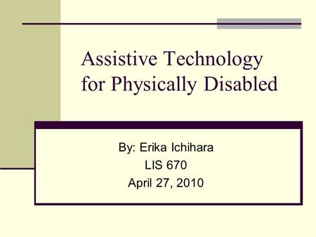 Assistive Technology for Physically Disabled By: Erika Ichihara LIS 670 April 27, 2010.