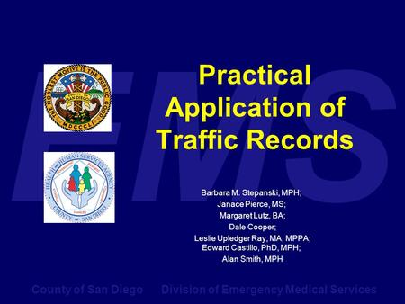 County of San Diego Division of Emergency Medical Services EMS Practical Application of Traffic Records Barbara M. Stepanski, MPH; Janace Pierce, MS; Margaret.