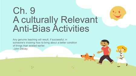 Ch. 9 A culturally Relevant Anti-Bias Activities Any genuine teaching will result, if successful, in someone's knowing how to bring about a better condition.