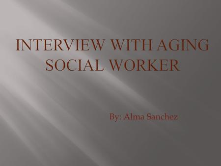 By: Alma Sanchez. I interviewed Cindy Daniel BSW Case Manager with Aging and Disability Resources Center.