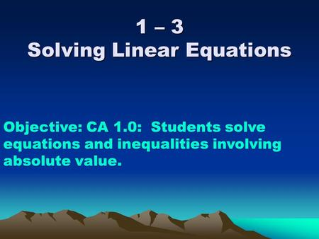 1 – 3 Solving Linear Equations Objective: CA 1.0: Students solve equations and inequalities involving absolute value.
