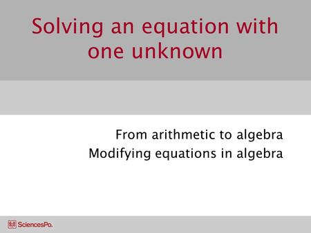 Solving an equation with one unknown From arithmetic to algebra Modifying equations in algebra.
