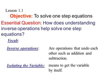 Lesson 1.1 Objective: To solve one step equations Essential Question: How does understanding inverse operations help solve one step equations? Are operations.