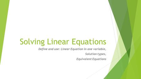 Solving Linear Equations Define and use: Linear Equation in one variable, Solution types, Equivalent Equations.
