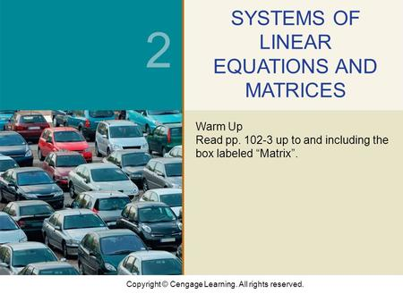 Copyright © Cengage Learning. All rights reserved. 2 SYSTEMS OF LINEAR EQUATIONS AND MATRICES Warm Up Read pp. 102-3 up to and including the box labeled.
