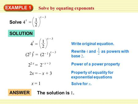 EXAMPLE 1 Solve by equating exponents Rewrite 4 and as powers with base 2. 1 2 Solve 4 = x 1 2 x – 3 (2 ) = (2 ) 2 x – 3x – 1– 1 2 = 2 2 x– x + 3 2x =