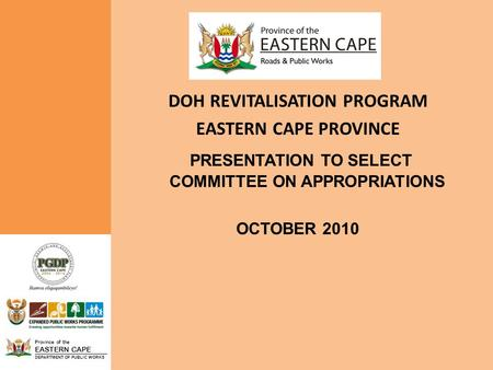 Province of the EASTERN CAPE DEPARTMENT OF PUBLIC WORKS DOH REVITALISATION PROGRAM EASTERN CAPE PROVINCE PRESENTATION TO SELECT COMMITTEE ON APPROPRIATIONS.