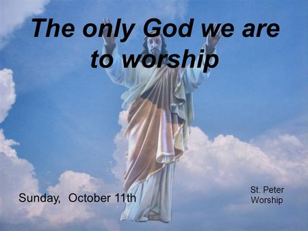 The only God we are to worship St. Peter Worship Sunday, October 11th.