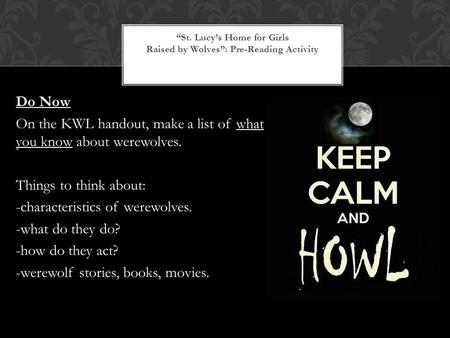 Do Now On the KWL handout, make a list of what you know about werewolves. Things to think about: -characteristics of werewolves. -what do they do? -how.
