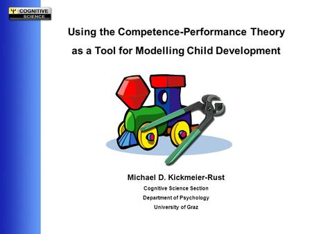 Using the Competence-Performance Theory as a Tool for Modelling Child Development Michael D. Kickmeier-Rust Cognitive Science Section Department of Psychology.