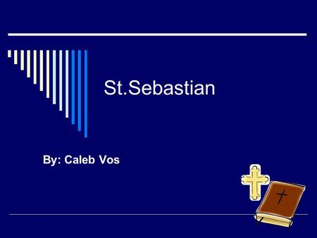 St.Sebastian By: Caleb Vos. St.Sebastian  Born in the year 257  Feast day is January 20  He became a saint because he died for his sins.
