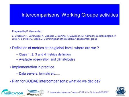 F. Hernandez, Mercator Océan – IGST XII – St Johns 8/08/2007 Intercomparisons Working Groupe activities Definition of metrics at the global level: where.
