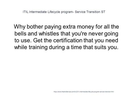 ITIL Intermediate Lifecycle program- Service Transition ST 1 Why bother paying extra money for all the bells and whistles that you're never going to use.