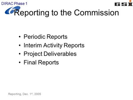 DIRAC Phase 1 Reporting, Dec. 1 st, 2005 Reporting to the Commission Periodic Reports Interim Activity Reports Project Deliverables Final Reports.