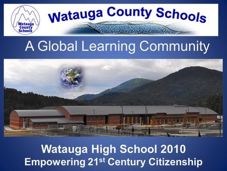 A Global Learning Community Watauga High School 2010 Empowering 21 st Century Citizenship.