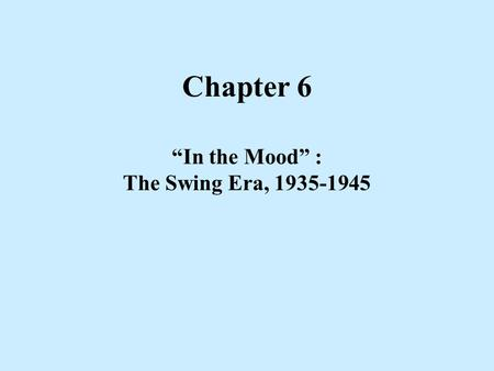 "Chapter 6 ""In the Mood"" : The Swing Era, 1935-1945."