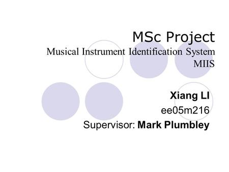 MSc Project Musical Instrument Identification System MIIS Xiang LI ee05m216 Supervisor: Mark Plumbley.