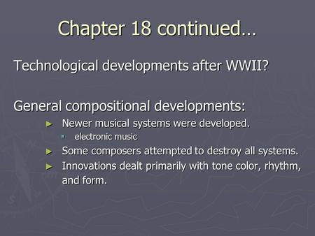 Chapter 18 continued… Technological developments after WWII? General compositional developments: ► Newer musical systems were developed.  electronic music.