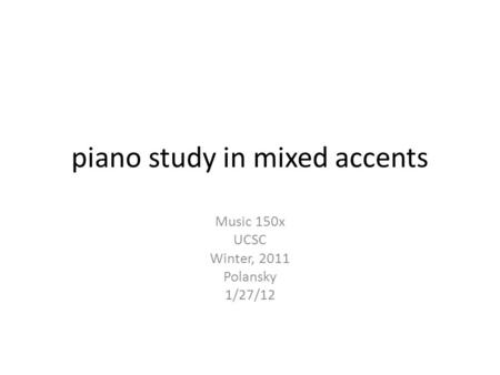 piano study in mixed accents Music 150x UCSC Winter, 2011 Polansky 1/27/12.