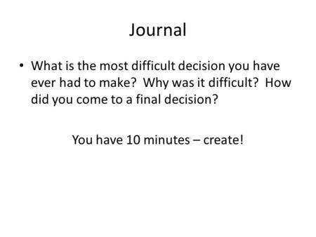 Journal What is the most difficult decision you have ever had to make? Why was it difficult? How did you come to a final decision? You have 10 minutes.