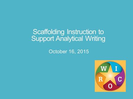 Scaffolding Instruction to Support Analytical Writing October 16, 2015.