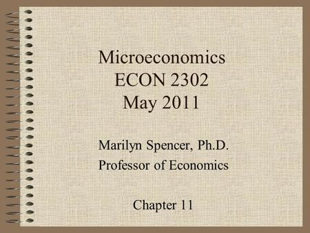 Microeconomics ECON 2302 May 2011 Marilyn Spencer, Ph.D. Professor of Economics Chapter 11.