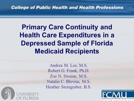 Primary Care Continuity and Health Care Expenditures in a Depressed Sample of Florida Medicaid Recipients Andrea M. Lee, M.S. Robert G. Frank, Ph.D. Zoe.