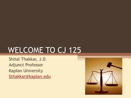 WELCOME TO CJ 125 Shital Thakkar, J.D. Adjunct Professor Kaplan University