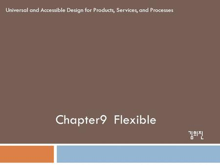 Chapter9 Flexible Universal and Accessible Design for Products, Services, and Processes 김희진.