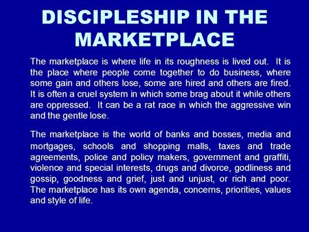 DISCIPLESHIP IN THE MARKETPLACE The marketplace is where life in its roughness is lived out. It is the place where people come together to do business,