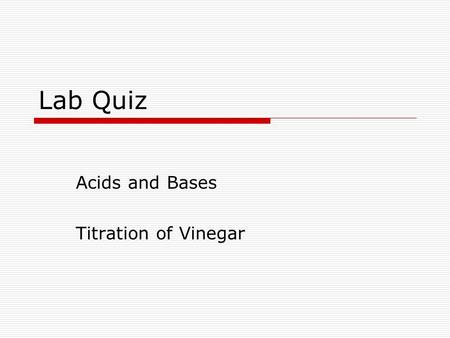 Lab Quiz Acids and Bases Titration of Vinegar.  You CAN use your lab handout for help on quiz.  Use the sample data (in the next slide) to calculate.
