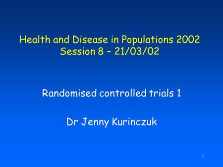 1 Health and Disease in Populations 2002 Session 8 – 21/03/02 Randomised controlled trials 1 Dr Jenny Kurinczuk.