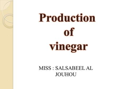 MISS : SALSABEEL AL JOUHOU.  Acetic acid is the chemical compound responsible for the characteristic odor and sour taste of vinegar  Typically, vinegar.
