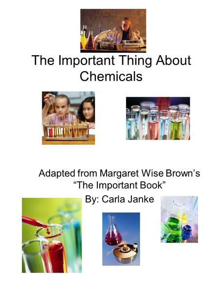 "The Important Thing About Chemicals Adapted from Margaret Wise Brown's ""The Important Book"" By: Carla Janke."