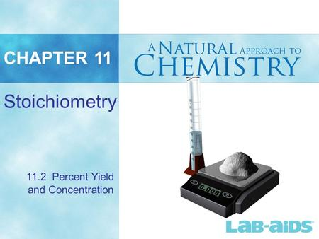 CHAPTER 11 Stoichiometry 11.2 Percent Yield and Concentration.