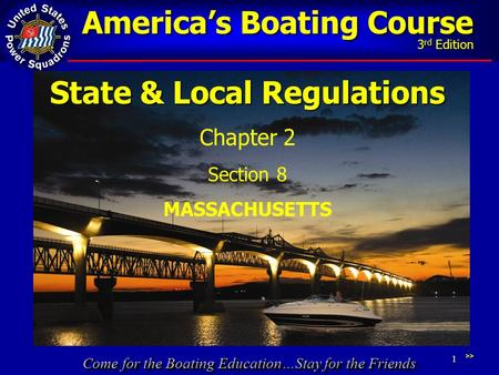 Come for the Boating Education…Stay for the Friends America's Boating Course 3 rd Edition 1 State & Local Regulations Chapter 2 Section 8 MASSACHUSETTS.