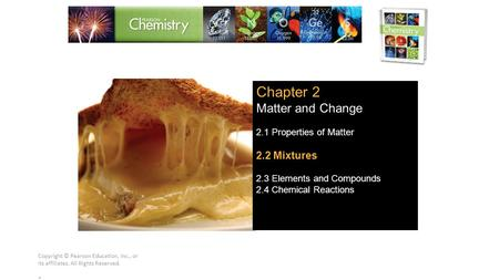 Copyright © Pearson Education, Inc., or its affiliates. All Rights Reserved.. Chapter 2 Matter and Change 2.1 Properties of Matter 2.2 Mixtures 2.3 Elements.