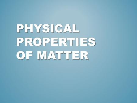 PHYSICAL PROPERTIES OF MATTER. REFRESH YOUR MEMORY: