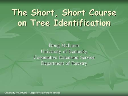 The Short, Short Course on Tree Identification Doug McLaren University of Kentucky Cooperative Extension Service Department of Forestry University of Kentucky.