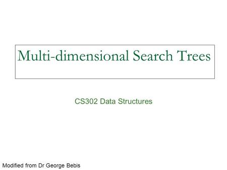 Multi-dimensional Search Trees CS302 Data Structures Modified from Dr George Bebis.