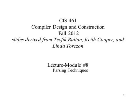 1 CIS 461 Compiler Design and Construction Fall 2012 slides derived from Tevfik Bultan, Keith Cooper, and Linda Torczon Lecture-Module #8 Parsing Techniques.