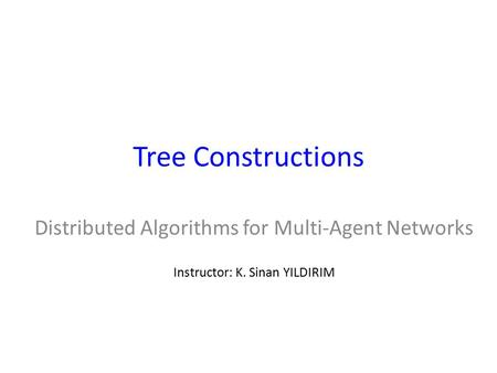 Tree Constructions Distributed Algorithms for Multi-Agent Networks Instructor: K. Sinan YILDIRIM.