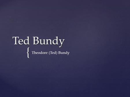 { Ted Bundy Theodore (Ted) Bundy. Ted Bundy started life as his mother's secret shame. His mother, Eleanor Cowell, was 22 and unmarried when she had him.