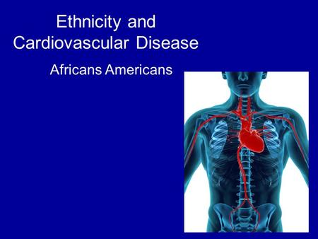 Ethnicity and Cardiovascular Disease Africans Americans.