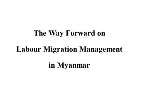The Way Forward on Labour Migration Management in Myanmar.