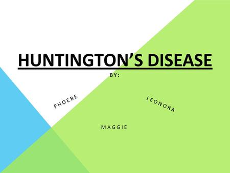 HUNTINGTON'S DISEASE MAGGIE PHOEBE LEONORA BY:. NAME OF DISORDER? ARE THERE OTHER NAMES FOR DISORDER/DISEASE (WHAT ARE THEY)? Huntington's disease -first.