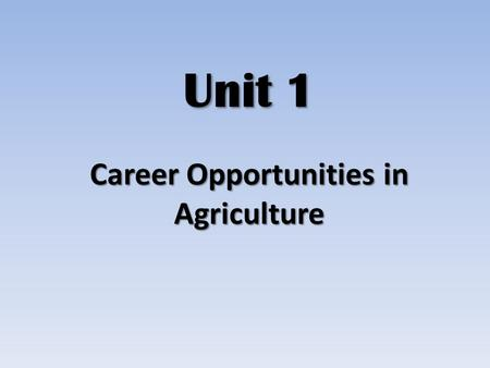 Unit 1 Career Opportunities in Agriculture. What is agriculture? Agriculture – production of plants and animals, and related supplies, services, mechanics,